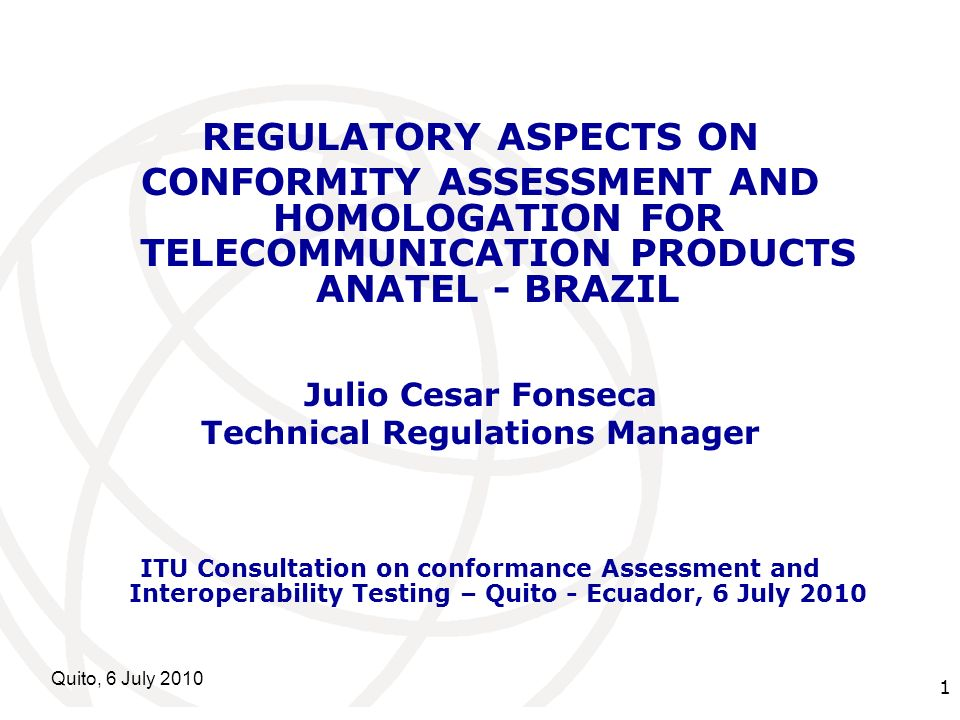 International Telecommunication Union Quito, 6 July REGULATORY ASPECTS ON CONFORMITY ASSESSMENT AND HOMOLOGATION FOR TELECOMMUNICATION PRODUCTS ANATEL - BRAZIL Julio Cesar Fonseca Technical Regulations Manager ITU Consultation on conformance Assessment and Interoperability Testing – Quito - Ecuador, 6 July 2010