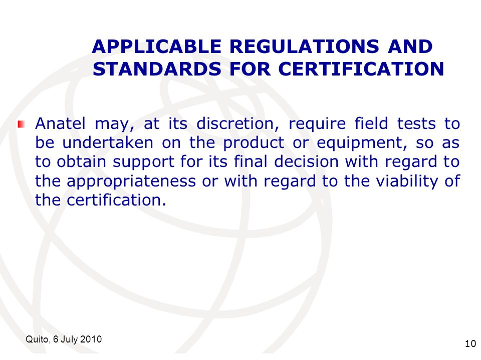 International Telecommunication Union Quito, 6 July APPLICABLE REGULATIONS AND STANDARDS FOR CERTIFICATION Anatel may, at its discretion, require field tests to be undertaken on the product or equipment, so as to obtain support for its final decision with regard to the appropriateness or with regard to the viability of the certification.