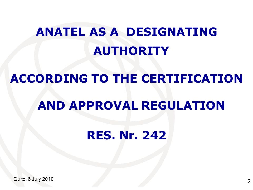 International Telecommunication Union Quito, 6 July ANATEL AS A DESIGNATING AUTHORITY ACCORDING TO THE CERTIFICATION AND APPROVAL REGULATION RES.