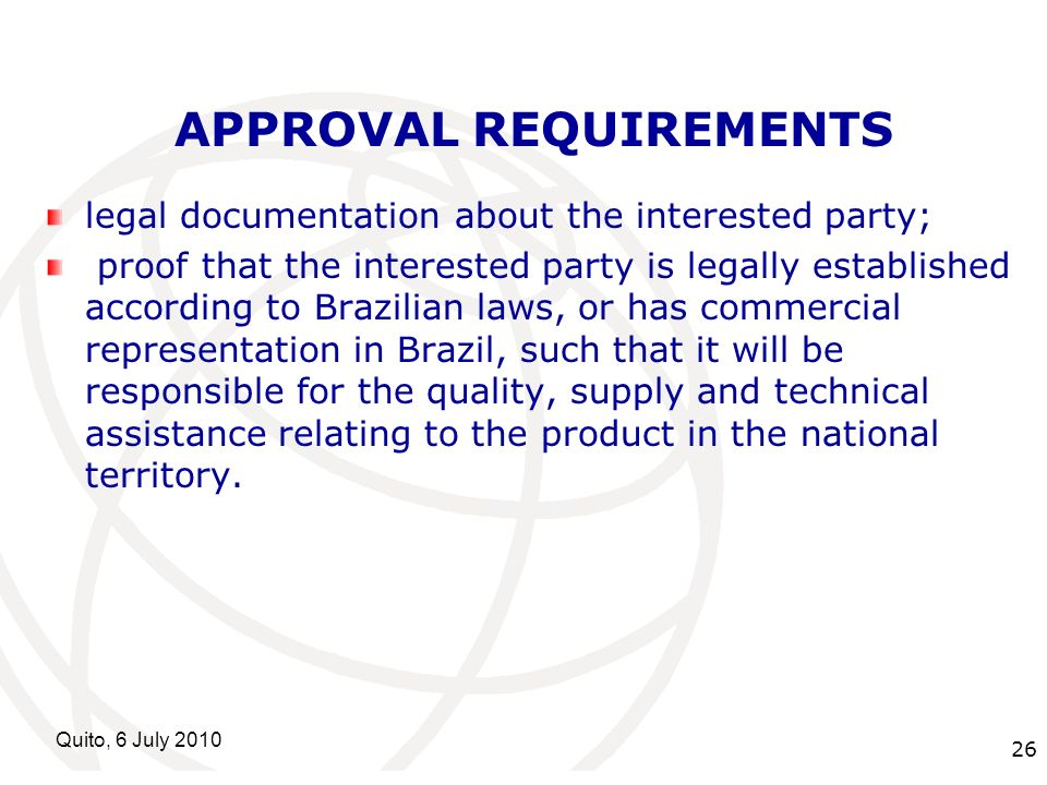 International Telecommunication Union Quito, 6 July APPROVAL REQUIREMENTS legal documentation about the interested party; proof that the interested party is legally established according to Brazilian laws, or has commercial representation in Brazil, such that it will be responsible for the quality, supply and technical assistance relating to the product in the national territory.