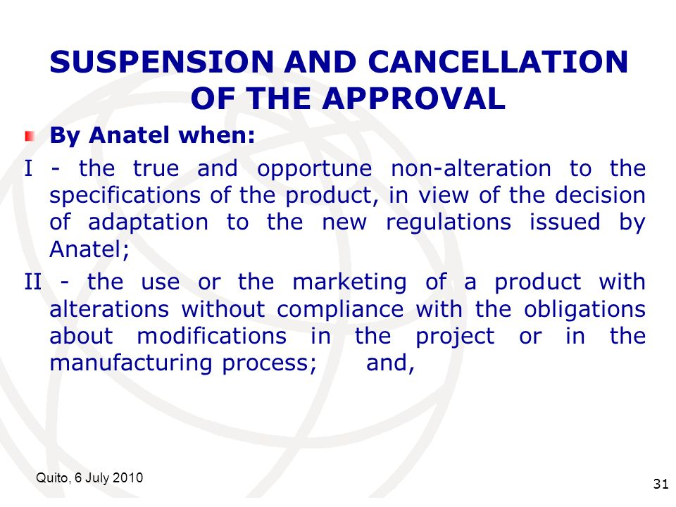 International Telecommunication Union Quito, 6 July SUSPENSION AND CANCELLATION OF THE APPROVAL By Anatel when: I - the true and opportune non-alteration to the specifications of the product, in view of the decision of adaptation to the new regulations issued by Anatel; II - the use or the marketing of a product with alterations without compliance with the obligations about modifications in the project or in the manufacturing process; and,