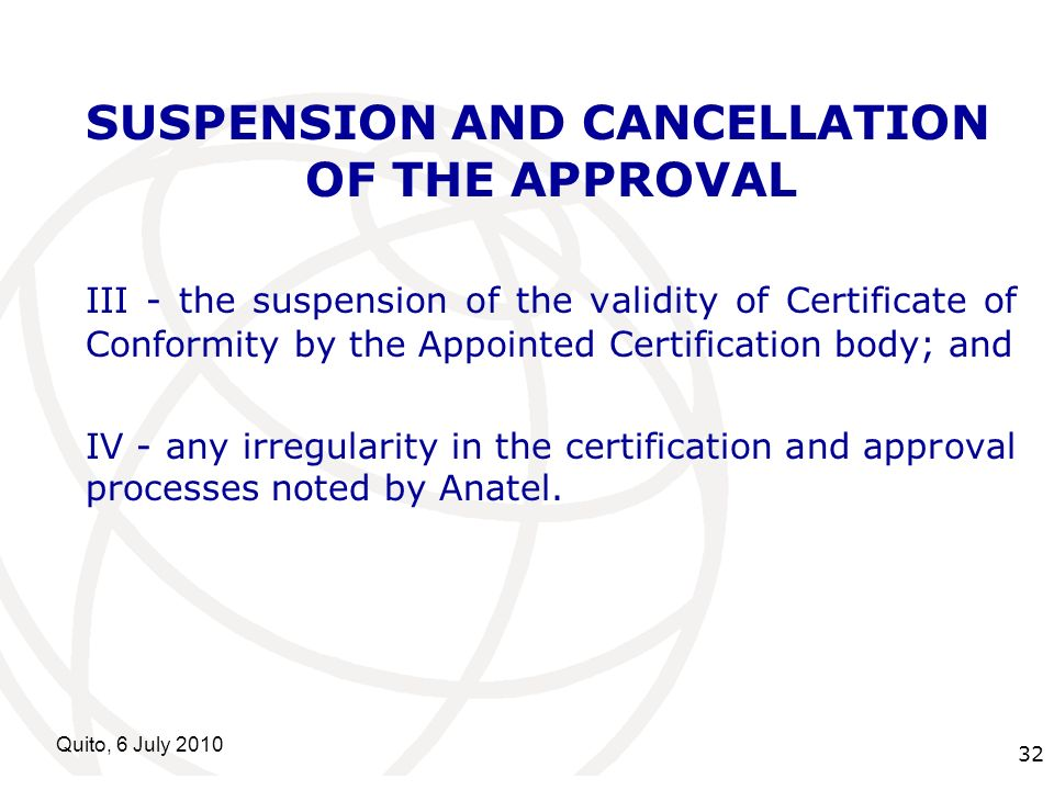 International Telecommunication Union Quito, 6 July SUSPENSION AND CANCELLATION OF THE APPROVAL III - the suspension of the validity of Certificate of Conformity by the Appointed Certification body; and IV - any irregularity in the certification and approval processes noted by Anatel.