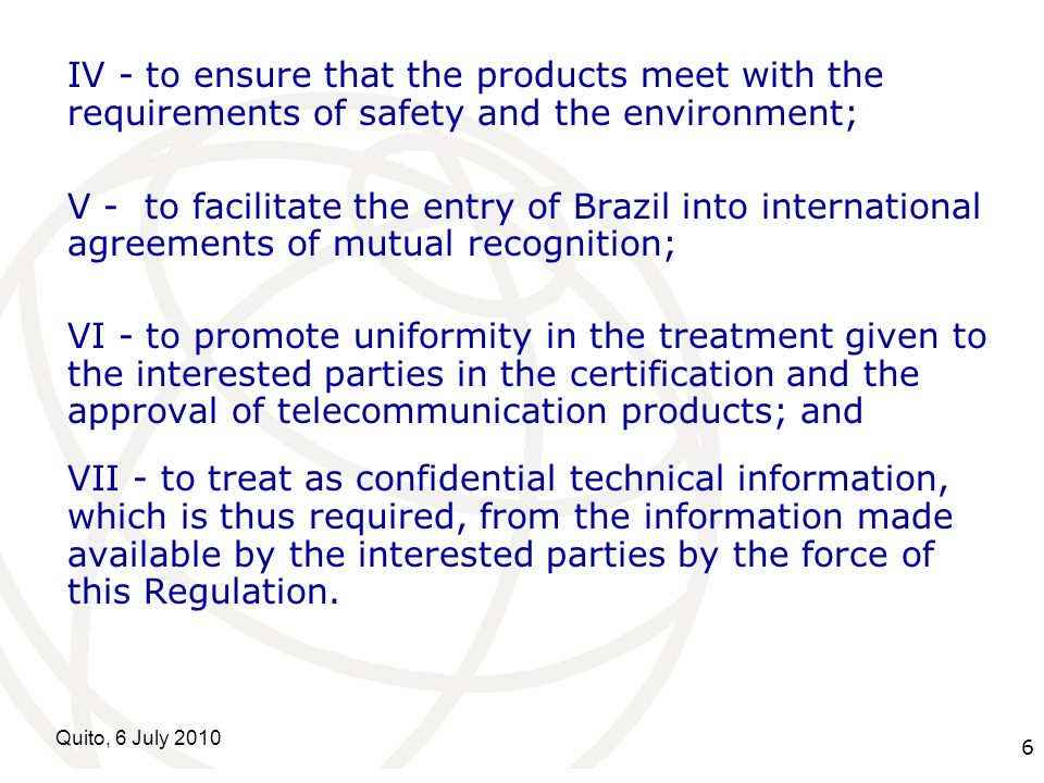 International Telecommunication Union Quito, 6 July IV - to ensure that the products meet with the requirements of safety and the environment; V - to facilitate the entry of Brazil into international agreements of mutual recognition; VI - to promote uniformity in the treatment given to the interested parties in the certification and the approval of telecommunication products; and VII - to treat as confidential technical information, which is thus required, from the information made available by the interested parties by the force of this Regulation.