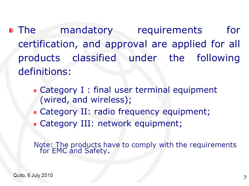International Telecommunication Union Quito, 6 July The mandatory requirements for certification, and approval are applied for all products classified under the following definitions: Category I : final user terminal equipment (wired, and wireless); Category II: radio frequency equipment; Category III: network equipment; Note: The products have to comply with the requirements for EMC and Safety.