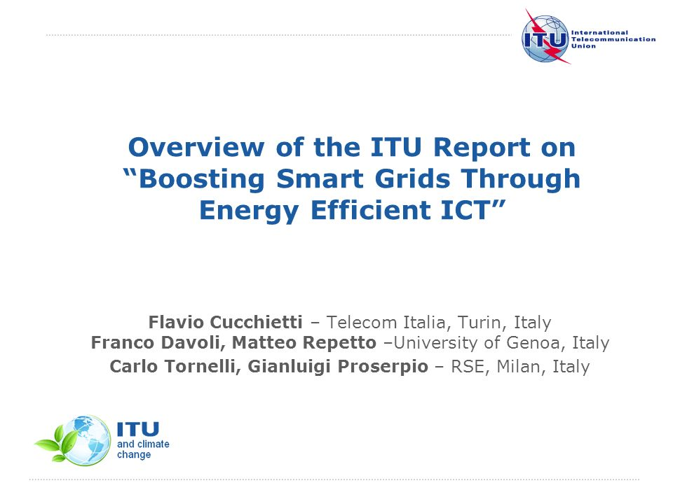 International Telecommunication Union Overview of the ITU Report on Boosting Smart Grids Through Energy Efficient ICT Flavio Cucchietti – Telecom Italia, Turin, Italy Franco Davoli, Matteo Repetto –University of Genoa, Italy Carlo Tornelli, Gianluigi Proserpio – RSE, Milan, Italy