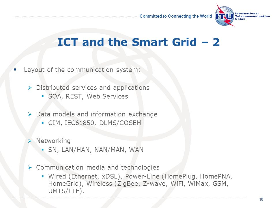 Committed to Connecting the World ICT and the Smart Grid – 2 Layout of the communication system: Distributed services and applications SOA, REST, Web Services Data models and information exchange CIM, IEC61850, DLMS/COSEM Networking SN, LAN/HAN, NAN/MAN, WAN Communication media and technologies Wired (Ethernet, xDSL), Power-Line (HomePlug, HomePNA, HomeGrid), Wireless (ZigBee, Z-wave, WiFi, WiMax, GSM, UMTS/LTE).