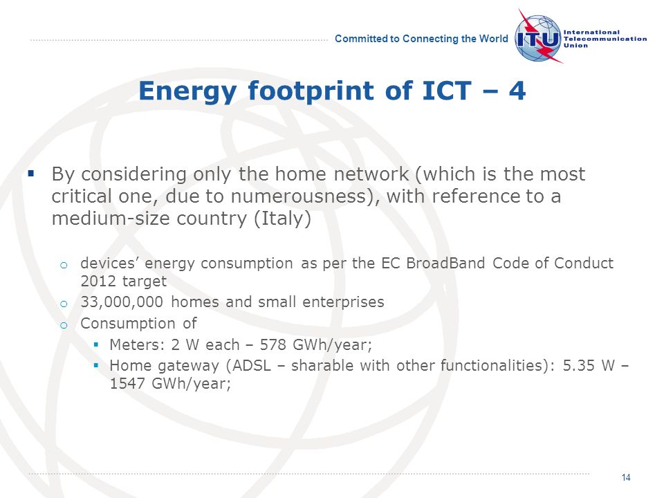 Committed to Connecting the World Energy footprint of ICT – 4 By considering only the home network (which is the most critical one, due to numerousness), with reference to a medium-size country (Italy) o devices energy consumption as per the EC BroadBand Code of Conduct 2012 target o 33,000,000 homes and small enterprises o Consumption of Meters: 2 W each – 578 GWh/year; Home gateway (ADSL – sharable with other functionalities): 5.35 W – 1547 GWh/year; 14