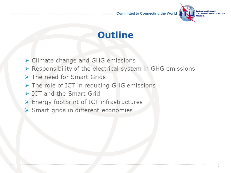 Committed to Connecting the World Outline Climate change and GHG emissions Responsibility of the electrical system in GHG emissions The need for Smart Grids The role of ICT in reducing GHG emissions ICT and the Smart Grid Energy footprint of ICT infrastructures Smart grids in different economies 2