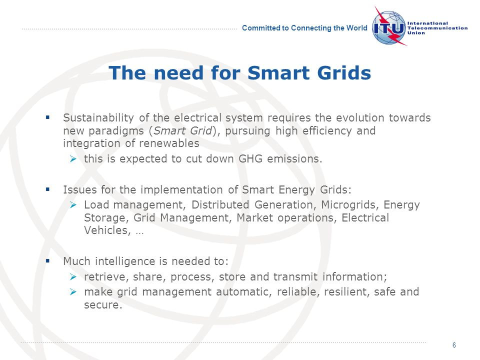 Committed to Connecting the World The need for Smart Grids Sustainability of the electrical system requires the evolution towards new paradigms (Smart Grid), pursuing high efficiency and integration of renewables this is expected to cut down GHG emissions.