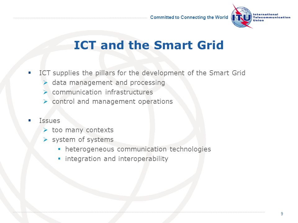 Committed to Connecting the World ICT and the Smart Grid ICT supplies the pillars for the development of the Smart Grid data management and processing communication infrastructures control and management operations Issues too many contexts system of systems heterogeneous communication technologies integration and interoperability 9