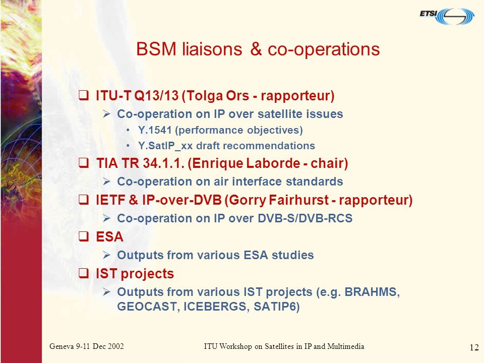 Geneva 9-11 Dec 2002ITU Workshop on Satellites in IP and Multimedia 12 BSM liaisons & co-operations ITU-T Q13/13 (Tolga Ors - rapporteur) Co-operation on IP over satellite issues Y.1541 (performance objectives) Y.SatIP_xx draft recommendations TIA TR 34.1.1.