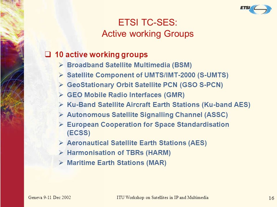 Geneva 9-11 Dec 2002ITU Workshop on Satellites in IP and Multimedia 16 ETSI TC-SES: Active working Groups 10 active working groups Broadband Satellite Multimedia (BSM) Satellite Component of UMTS/IMT-2000 (S-UMTS) GeoStationary Orbit Satellite PCN (GSO S-PCN) GEO Mobile Radio Interfaces (GMR) Ku-Band Satellite Aircraft Earth Stations (Ku-band AES) Autonomous Satellite Signalling Channel (ASSC) European Cooperation for Space Standardisation (ECSS) Aeronautical Satellite Earth Stations (AES) Harmonisation of TBRs (HARM) Maritime Earth Stations (MAR)