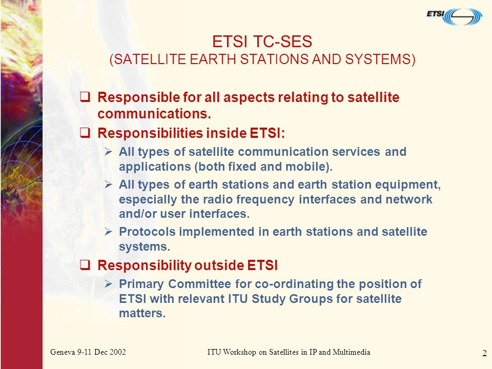 Geneva 9-11 Dec 2002ITU Workshop on Satellites in IP and Multimedia 2 ETSI TC-SES (SATELLITE EARTH STATIONS AND SYSTEMS) Responsible for all aspects relating to satellite communications.
