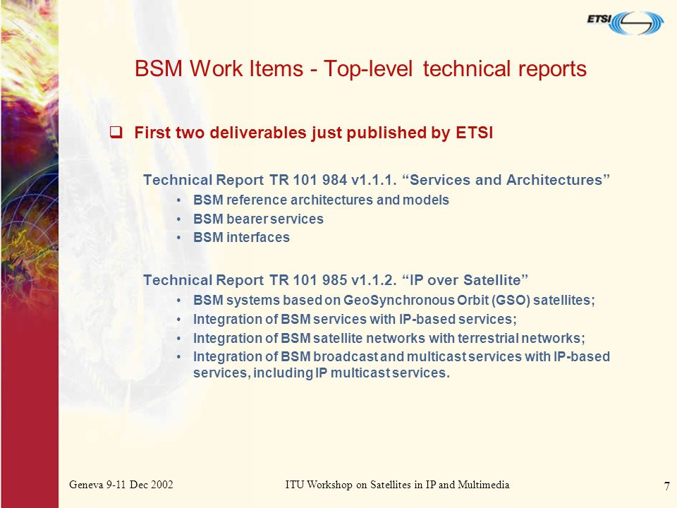 Geneva 9-11 Dec 2002ITU Workshop on Satellites in IP and Multimedia 7 BSM Work Items - Top-level technical reports First two deliverables just published by ETSI Technical Report TR 101 984 v1.1.1.