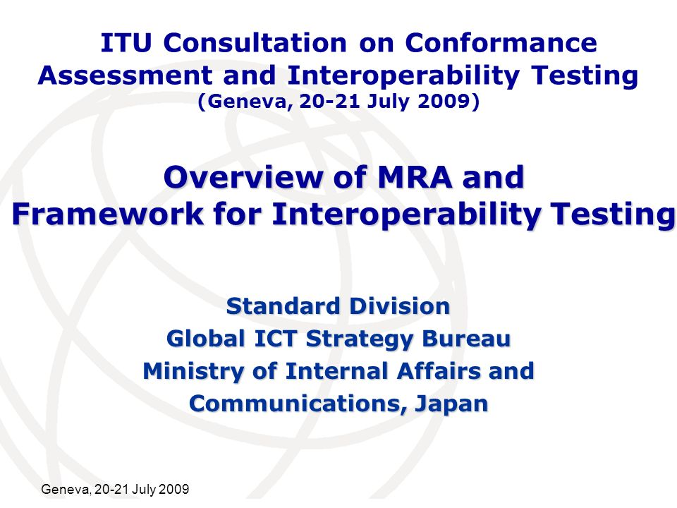 International Telecommunication Union Geneva, July 2009 Overview of MRA and Framework for Interoperability Testing Standard Division Global ICT Strategy Bureau Ministry of Internal Affairs and Communications, Japan ITU Consultation on Conformance Assessment and Interoperability Testing (Geneva, July 2009)
