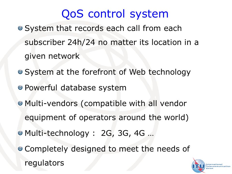 10 QoS control system System that records each call from each subscriber 24h/24 no matter its location in a given network System at the forefront of Web technology Powerful database system Multi-vendors (compatible with all vendor equipment of operators around the world) Multi-technology : 2G, 3G, 4G … Completely designed to meet the needs of regulators