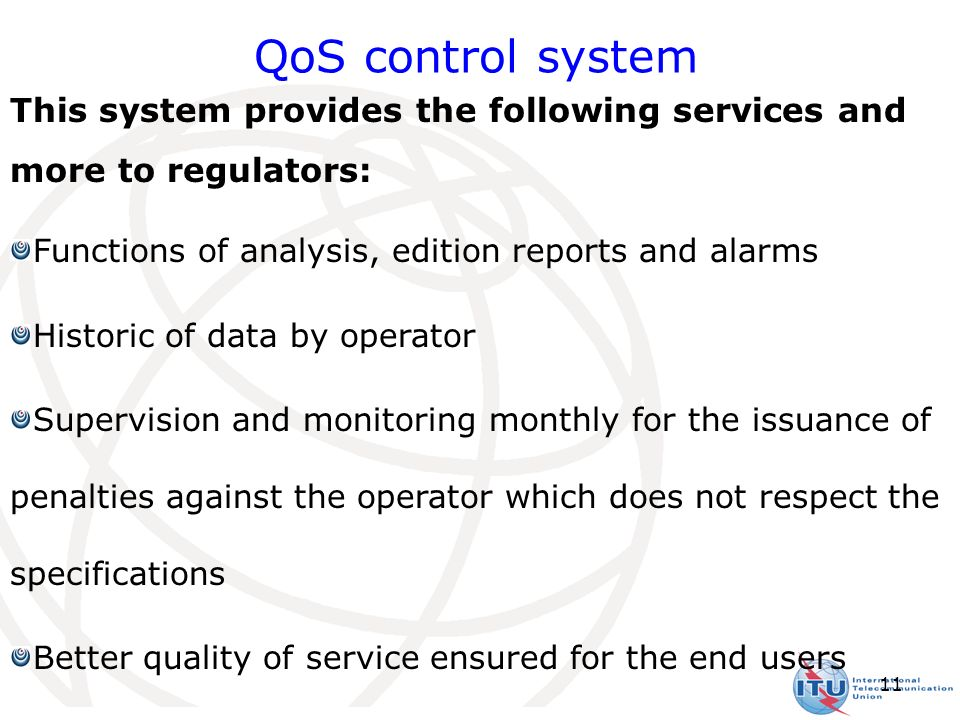 11 This system provides the following services and more to regulators: Functions of analysis, edition reports and alarms Historic of data by operator Supervision and monitoring monthly for the issuance of penalties against the operator which does not respect the specifications Better quality of service ensured for the end users QoS control system