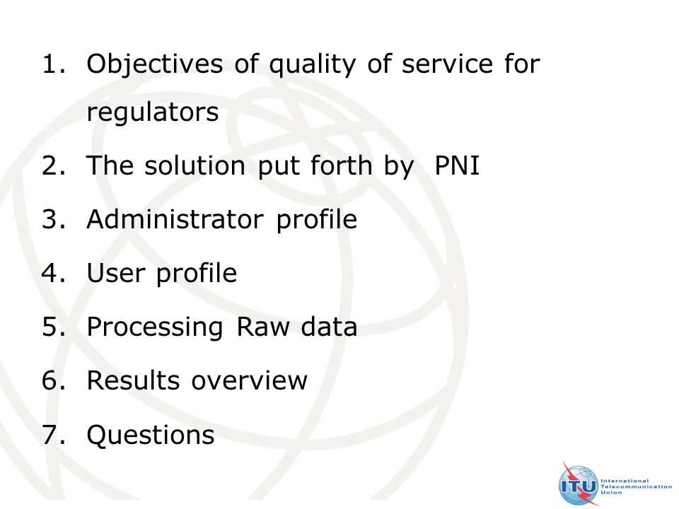 4 1.Objectives of quality of service for regulators 2.The solution put forth by PNI 3.Administrator profile 4.User profile 5.Processing Raw data 6.Results overview 7.Questions SUMMARY