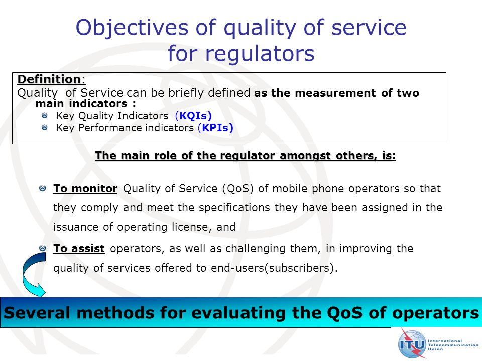 5 Objectives of quality of service for regulators The main role of the regulator amongst others, is The main role of the regulator amongst others, is: To monitor Quality of Service (QoS) of mobile phone operators so that they comply and meet the specifications they have been assigned in the issuance of operating license, and To assist operators, as well as challenging them, in improving the quality of services offered to end-users(subscribers).