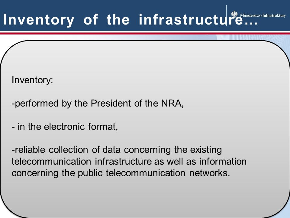 Inventory of the infrastructure… Inventory: -performed by the President of the NRA, - in the electronic format, -reliable collection of data concerning the existing telecommunication infrastructure as well as information concerning the public telecommunication networks.