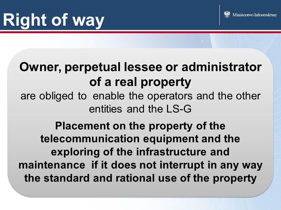 Right of way Owner, perpetual lessee or administrator of a real property are obliged to enable the operators and the other entities and the LS-G Placement on the property of the telecommunication equipment and the exploring of the infrastructure and maintenance if it does not interrupt in any way the standard and rational use of the property Owner, perpetual lessee or administrator of a real property are obliged to enable the operators and the other entities and the LS-G Placement on the property of the telecommunication equipment and the exploring of the infrastructure and maintenance if it does not interrupt in any way the standard and rational use of the property