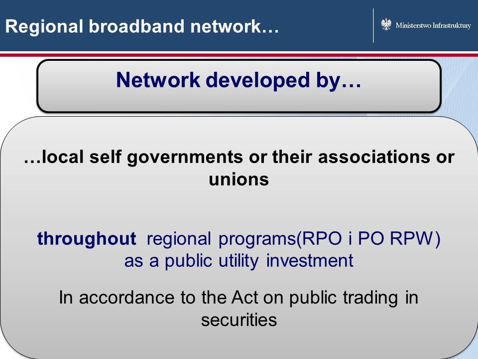 22 Regional broadband network… Network developed by… …local self governments or their associations or unions throughout regional programs(RPO i PO RPW) as a public utility investment In accordance to the Act on public trading in securities …local self governments or their associations or unions throughout regional programs(RPO i PO RPW) as a public utility investment In accordance to the Act on public trading in securities