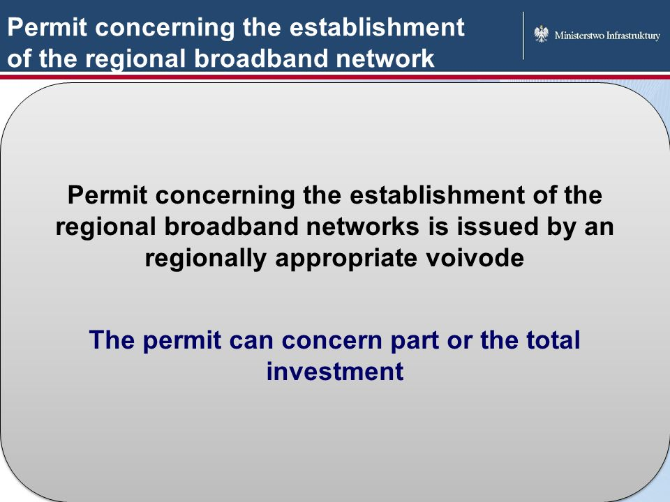 Permit concerning the establishment of the regional broadband network Permit concerning the establishment of the regional broadband networks is issued by an regionally appropriate voivode The permit can concern part or the total investment Permit concerning the establishment of the regional broadband networks is issued by an regionally appropriate voivode The permit can concern part or the total investment