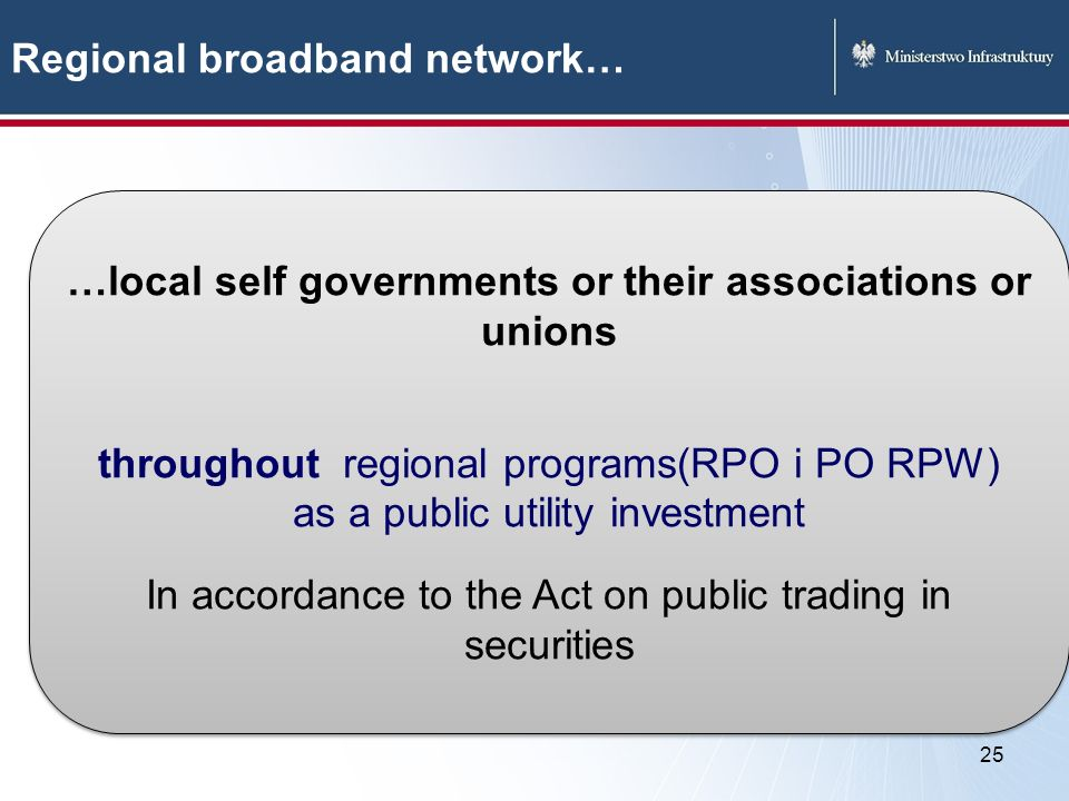 25 Regional broadband network… …local self governments or their associations or unions throughout regional programs(RPO i PO RPW) as a public utility investment In accordance to the Act on public trading in securities …local self governments or their associations or unions throughout regional programs(RPO i PO RPW) as a public utility investment In accordance to the Act on public trading in securities