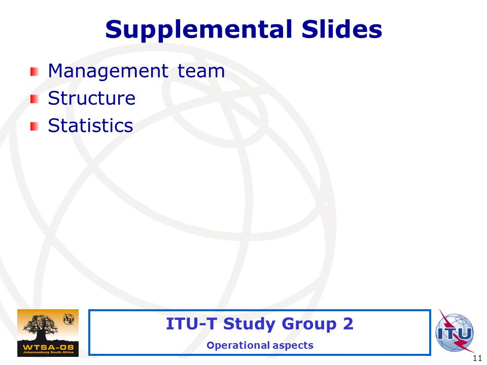 International Telecommunication Union 11 ITU-T Study Group 2 Operational aspects Supplemental Slides Management team Structure Statistics