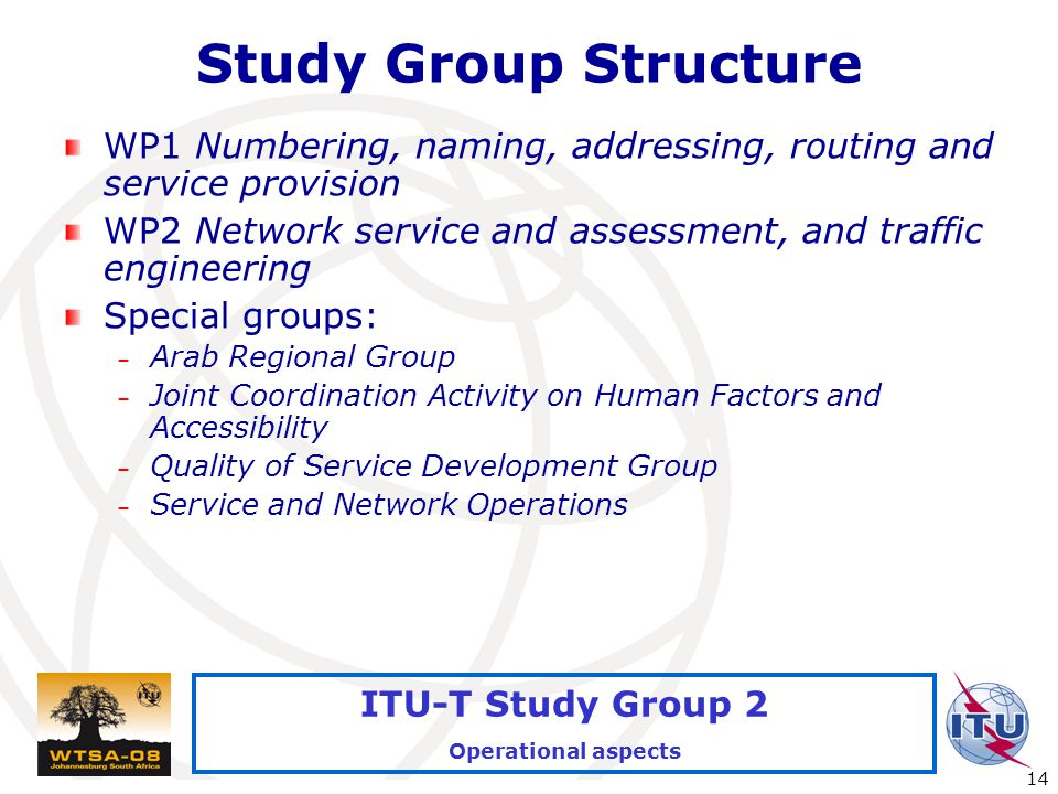 International Telecommunication Union 14 ITU-T Study Group 2 Operational aspects Study Group Structure WP1 Numbering, naming, addressing, routing and service provision WP2 Network service and assessment, and traffic engineering Special groups: – Arab Regional Group – Joint Coordination Activity on Human Factors and Accessibility – Quality of Service Development Group – Service and Network Operations