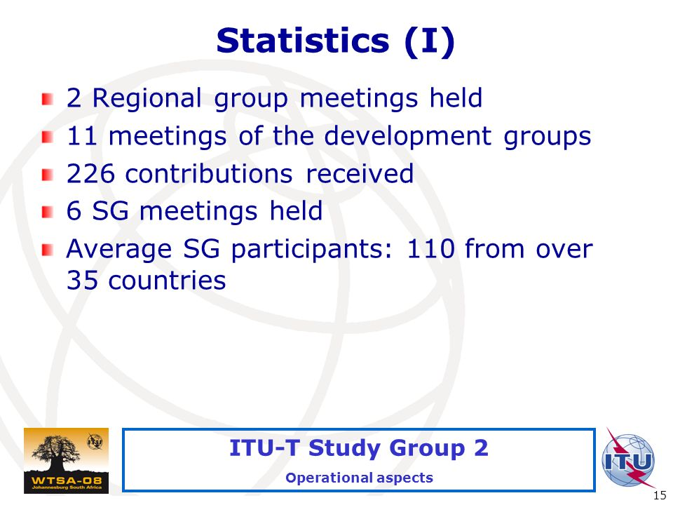 International Telecommunication Union 15 ITU-T Study Group 2 Operational aspects Statistics (I) 2 Regional group meetings held 11 meetings of the development groups 226 contributions received 6 SG meetings held Average SG participants: 110 from over 35 countries