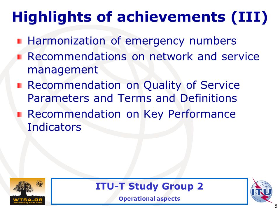 International Telecommunication Union 8 ITU-T Study Group 2 Operational aspects Highlights of achievements (III) Harmonization of emergency numbers Recommendations on network and service management Recommendation on Quality of Service Parameters and Terms and Definitions Recommendation on Key Performance Indicators