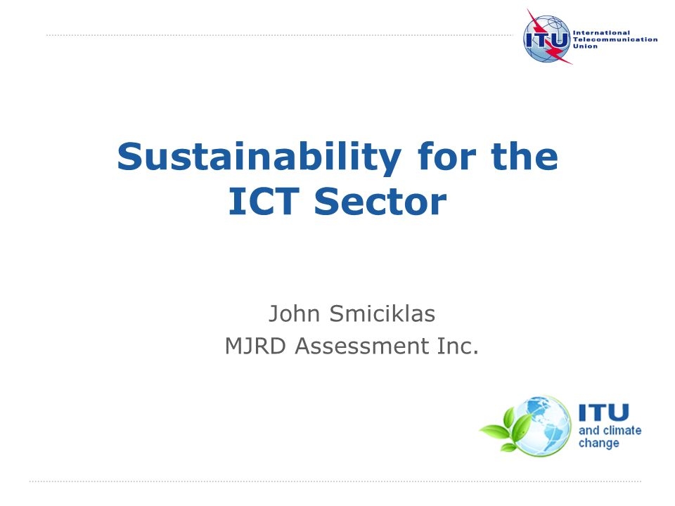 International Telecommunication Union Sustainability for the ICT Sector John Smiciklas MJRD Assessment Inc.