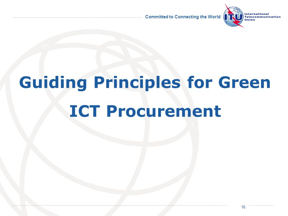 July 2011 Committed to Connecting the World 16 Guiding Principles for Green ICT Procurement