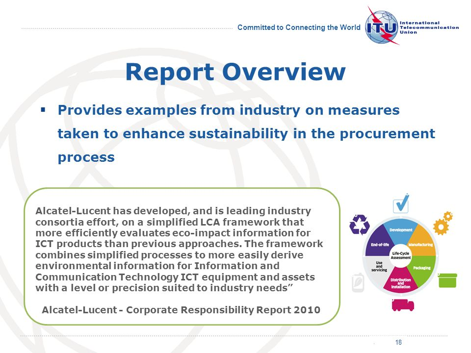 July 2011 Committed to Connecting the World Report Overview Provides examples from industry on measures taken to enhance sustainability in the procurement process 18 Alcatel-Lucent has developed, and is leading industry consortia effort, on a simplified LCA framework that more efficiently evaluates eco-impact information for ICT products than previous approaches.