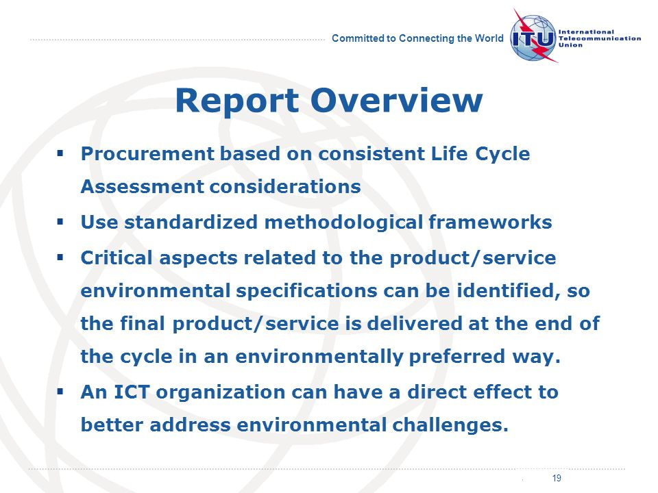 July 2011 Committed to Connecting the World Report Overview Procurement based on consistent Life Cycle Assessment considerations Use standardized methodological frameworks Critical aspects related to the product/service environmental specifications can be identified, so the final product/service is delivered at the end of the cycle in an environmentally preferred way.