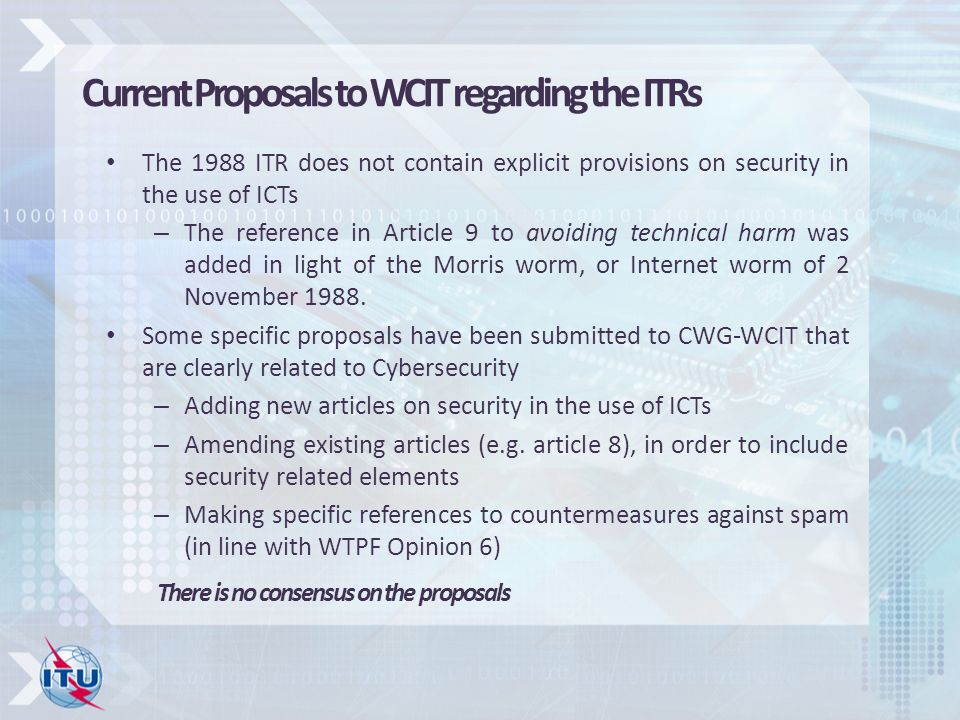 Current Proposals to WCIT regarding the ITRs The 1988 ITR does not contain explicit provisions on security in the use of ICTs – The reference in Article 9 to avoiding technical harm was added in light of the Morris worm, or Internet worm of 2 November 1988.