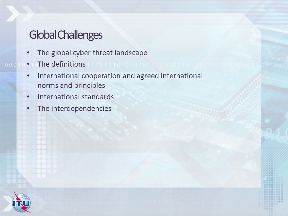 The global cyber threat landscape The definitions International cooperation and agreed international norms and principles International standards The interdependencies Global Challenges