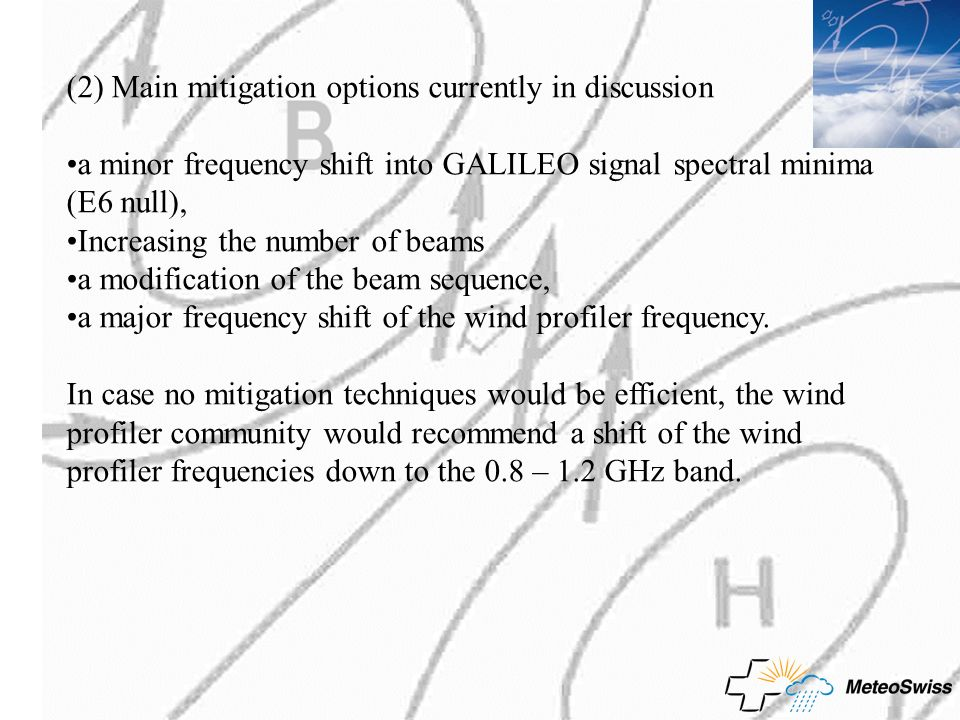 (2) Main mitigation options currently in discussion a minor frequency shift into GALILEO signal spectral minima (E6 null), Increasing the number of beams a modification of the beam sequence, a major frequency shift of the wind profiler frequency.