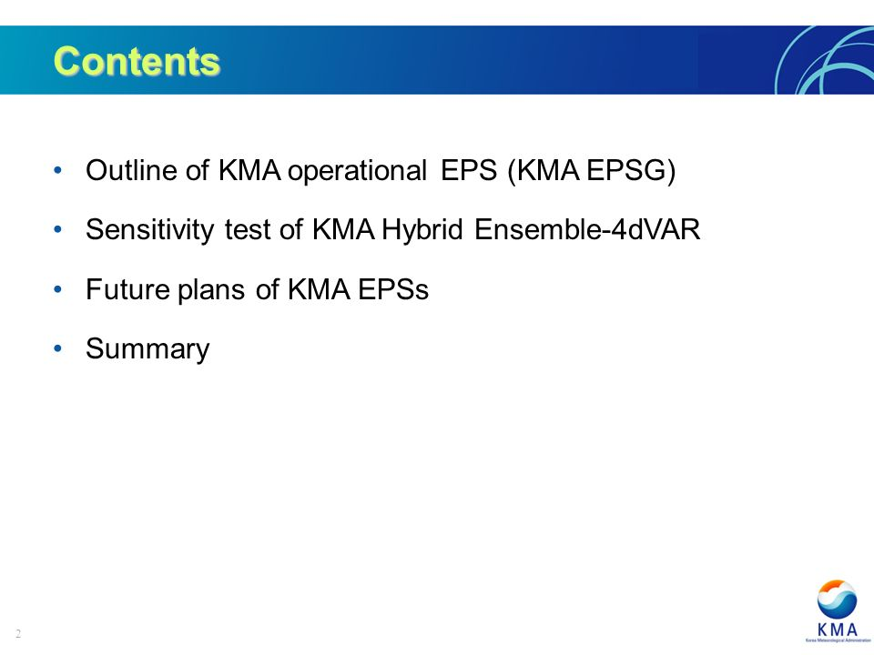 2 Contents Outline of KMA operational EPS (KMA EPSG) Sensitivity test of KMA Hybrid Ensemble-4dVAR Future plans of KMA EPSs Summary