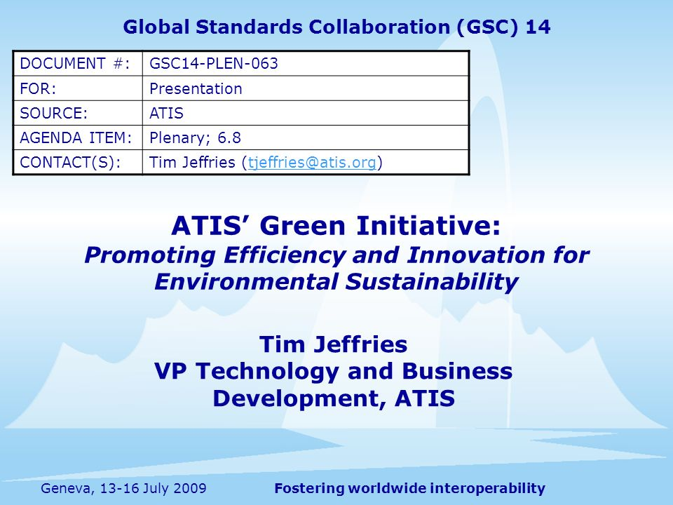Fostering worldwide interoperabilityGeneva, 13-16 July 2009 ATIS Green Initiative: Promoting Efficiency and Innovation for Environmental Sustainability Tim Jeffries VP Technology and Business Development, ATIS Global Standards Collaboration (GSC) 14 DOCUMENT #:GSC14-PLEN-063 FOR:Presentation SOURCE:ATIS AGENDA ITEM:Plenary; 6.8 CONTACT(S):Tim Jeffries (tjeffries@atis.org)tjeffries@atis.org