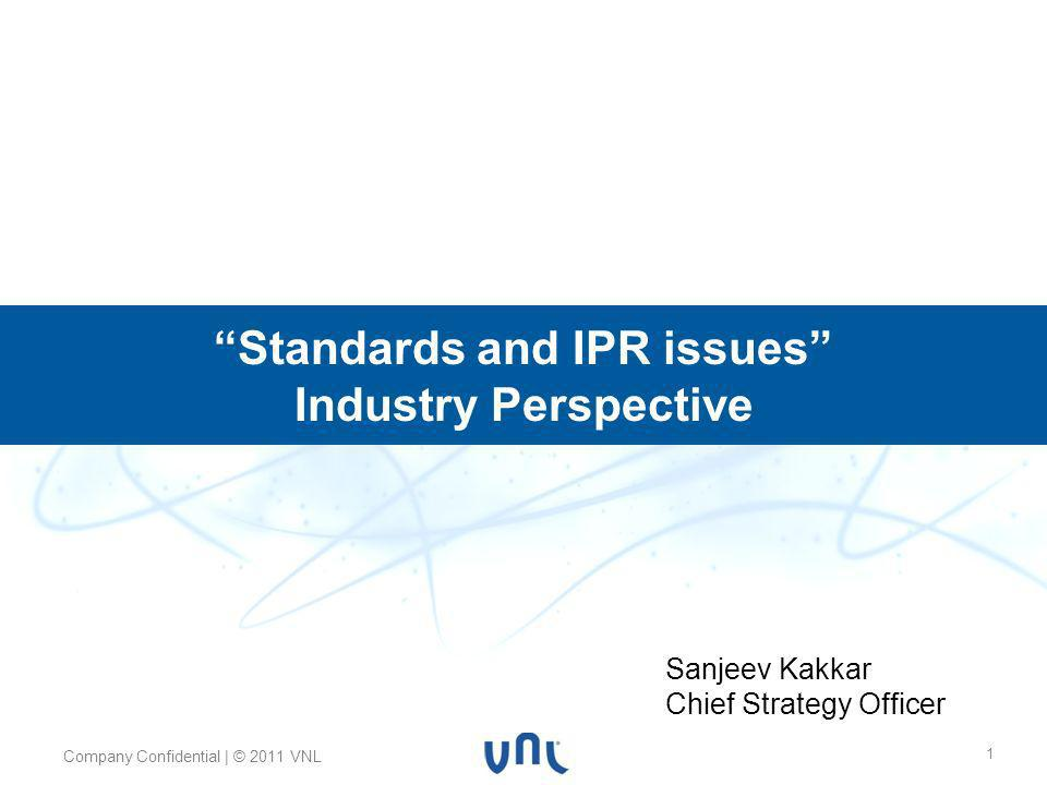 Body text 24pt Myriad Pro Footer 10pt Myriad Pro Header 32pt Myriad Pro Bold Company Confidential | © 2011 VNL 1 Standards and IPR issues Industry Perspective Sanjeev Kakkar Chief Strategy Officer