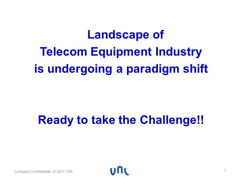Body text 24pt Myriad Pro Footer 10pt Myriad Pro Header 32pt Myriad Pro Bold Company Confidential | © 2011 VNL 7 Landscape of Telecom Equipment Industry is undergoing a paradigm shift Ready to take the Challenge!!