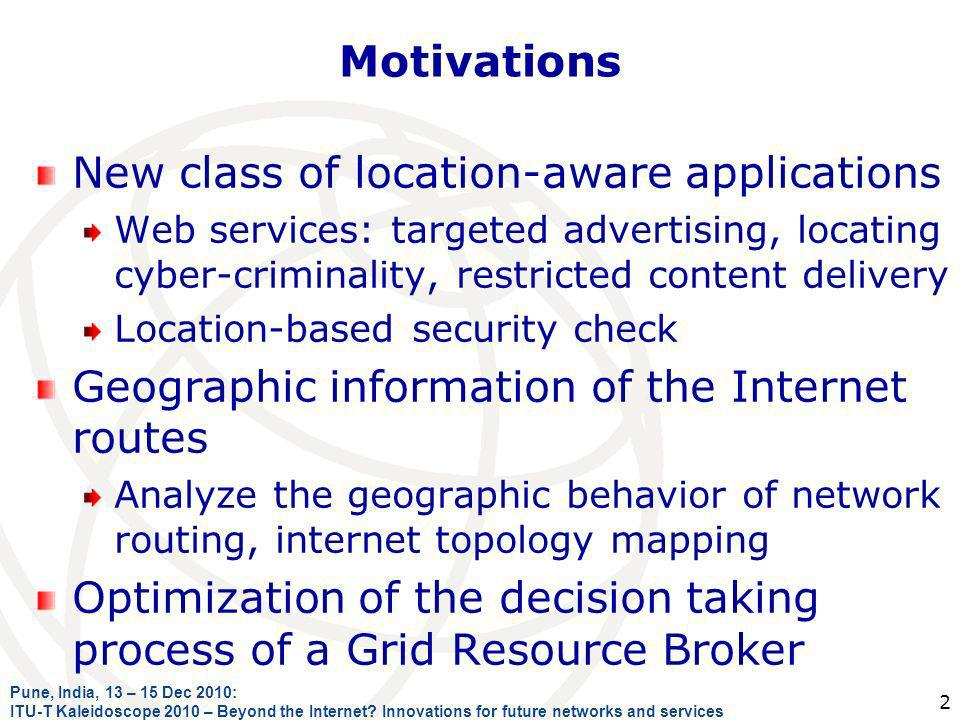 Motivations New class of location-aware applications Web services: targeted advertising, locating cyber-criminality, restricted content delivery Location-based security check Geographic information of the Internet routes Analyze the geographic behavior of network routing, internet topology mapping Optimization of the decision taking process of a Grid Resource Broker Pune, India, 13 – 15 Dec 2010: ITU-T Kaleidoscope 2010 – Beyond the Internet.