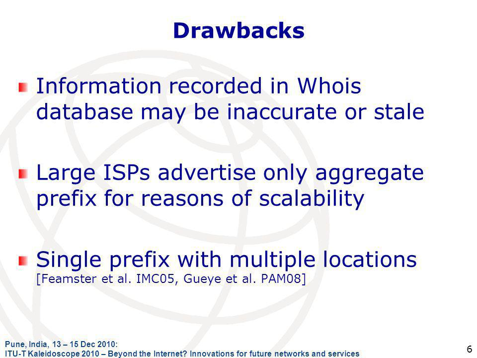 Drawbacks Information recorded in Whois database may be inaccurate or stale Large ISPs advertise only aggregate prefix for reasons of scalability Single prefix with multiple locations [Feamster et al.