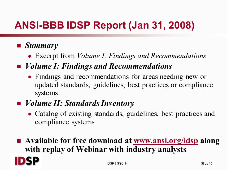 IDSP | GSC-14Slide 10 ANSI-BBB IDSP Report (Jan 31, 2008) Summary Excerpt from Volume I: Findings and Recommendations Volume I: Findings and Recommendations Findings and recommendations for areas needing new or updated standards, guidelines, best practices or compliance systems Volume II: Standards Inventory Catalog of existing standards, guidelines, best practices and compliance systems Available for free download at www.ansi.org/idsp along with replay of Webinar with industry analystswww.ansi.org/idsp