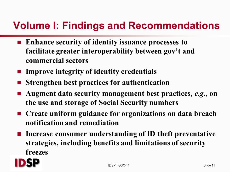 IDSP | GSC-14Slide 11 Volume I: Findings and Recommendations Enhance security of identity issuance processes to facilitate greater interoperability between govt and commercial sectors Improve integrity of identity credentials Strengthen best practices for authentication Augment data security management best practices, e.g., on the use and storage of Social Security numbers Create uniform guidance for organizations on data breach notification and remediation Increase consumer understanding of ID theft preventative strategies, including benefits and limitations of security freezes