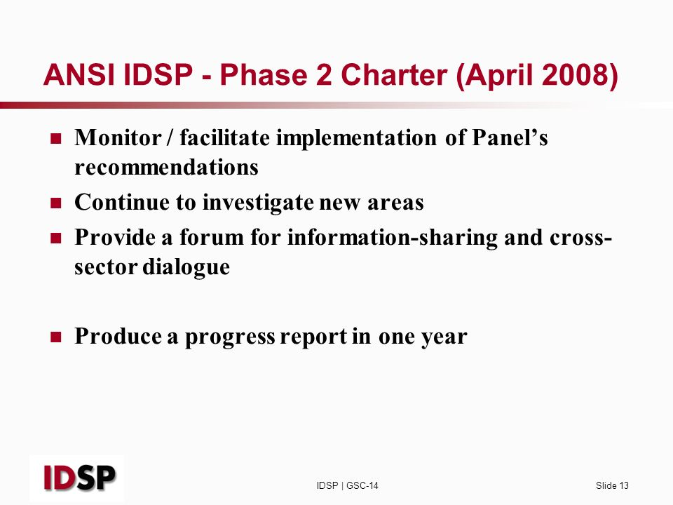 IDSP | GSC-14Slide 13 ANSI IDSP - Phase 2 Charter (April 2008) Monitor / facilitate implementation of Panels recommendations Continue to investigate new areas Provide a forum for information-sharing and cross- sector dialogue Produce a progress report in one year