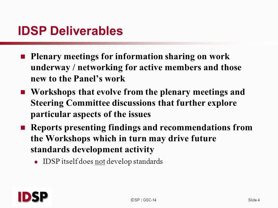 IDSP | GSC-14Slide 4 IDSP Deliverables Plenary meetings for information sharing on work underway / networking for active members and those new to the Panels work Workshops that evolve from the plenary meetings and Steering Committee discussions that further explore particular aspects of the issues Reports presenting findings and recommendations from the Workshops which in turn may drive future standards development activity IDSP itself does not develop standards