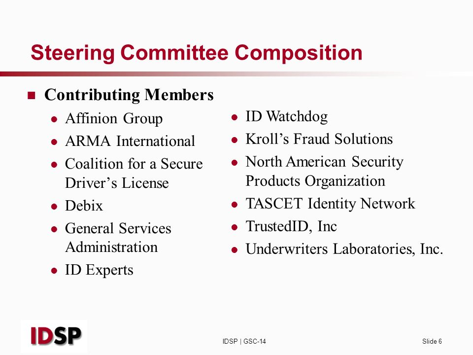 IDSP | GSC-14Slide 6 Steering Committee Composition Contributing Members Affinion Group ARMA International Coalition for a Secure Drivers License Debix General Services Administration ID Experts ID Watchdog Krolls Fraud Solutions North American Security Products Organization TASCET Identity Network TrustedID, Inc Underwriters Laboratories, Inc.
